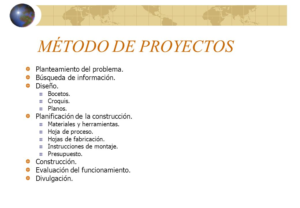 MÉTODO DE PROYECTOS Planteamiento del problema. Búsqueda de información. Diseño. Bocetos. Croquis. Planos. Planificación de la construcción. Materiale