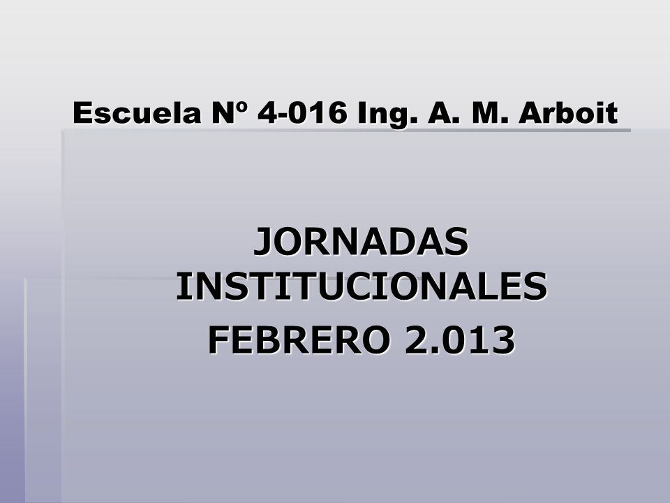 Escuela Nº 4-016 Ing. A. M. Arboit JORNADAS INSTITUCIONALES FEBRERO 2.013