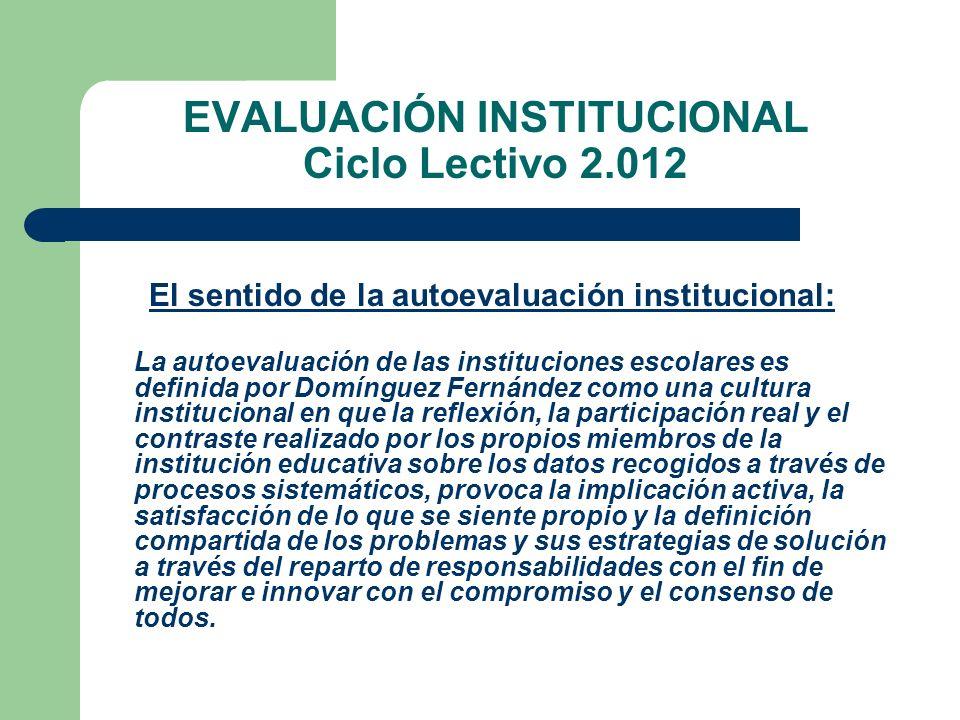EVALUACIÓN INSTITUCIONAL Ciclo Lectivo 2.012 El sentido de la autoevaluación institucional: La autoevaluación de las instituciones escolares es defini