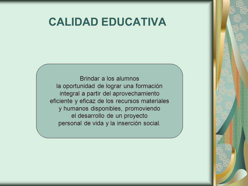 CALIDAD EDUCATIVA Brindar a los alumnos la oportunidad de lograr una formación integral a partir del aprovechamiento eficiente y eficaz de los recurso