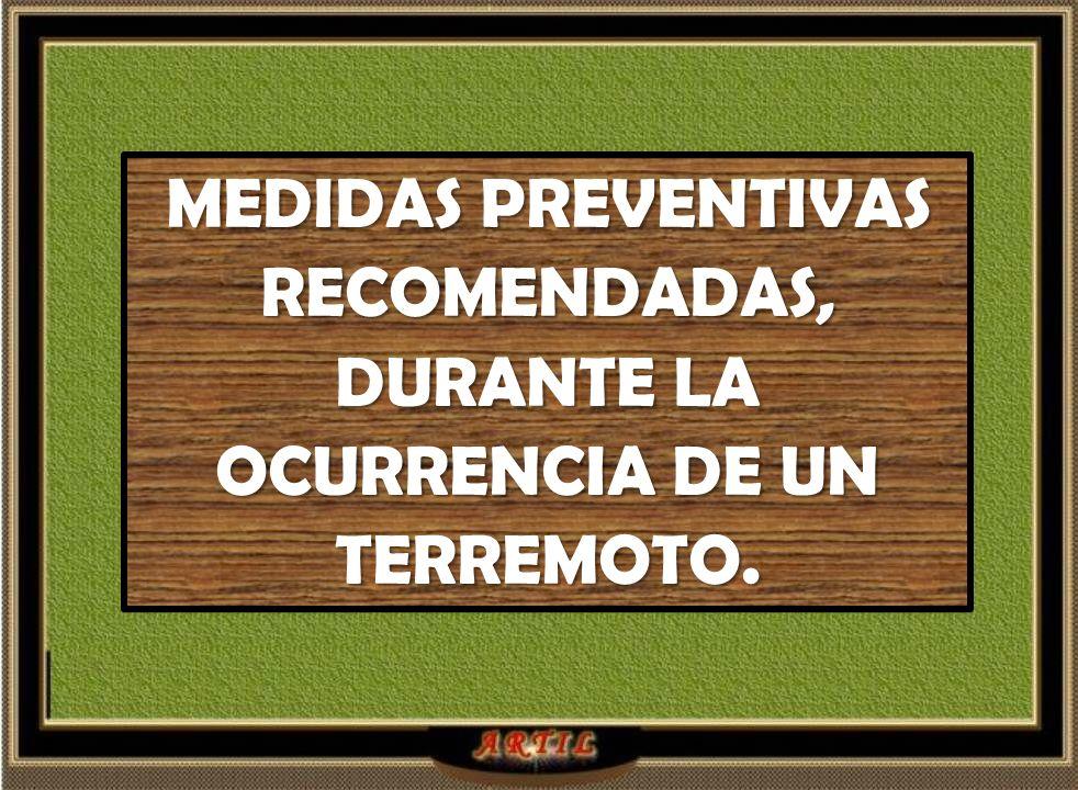 MEDIDAS PREVENTIVAS RECOMENDADAS, DURANTE LA OCURRENCIA DE UN TERREMOTO.