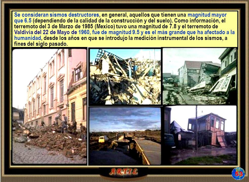 Se consideran sismos destructores, en general, aquellos que tienen una magnitud mayor que 6.5 (dependiendo de la calidad de la construcción y del suel