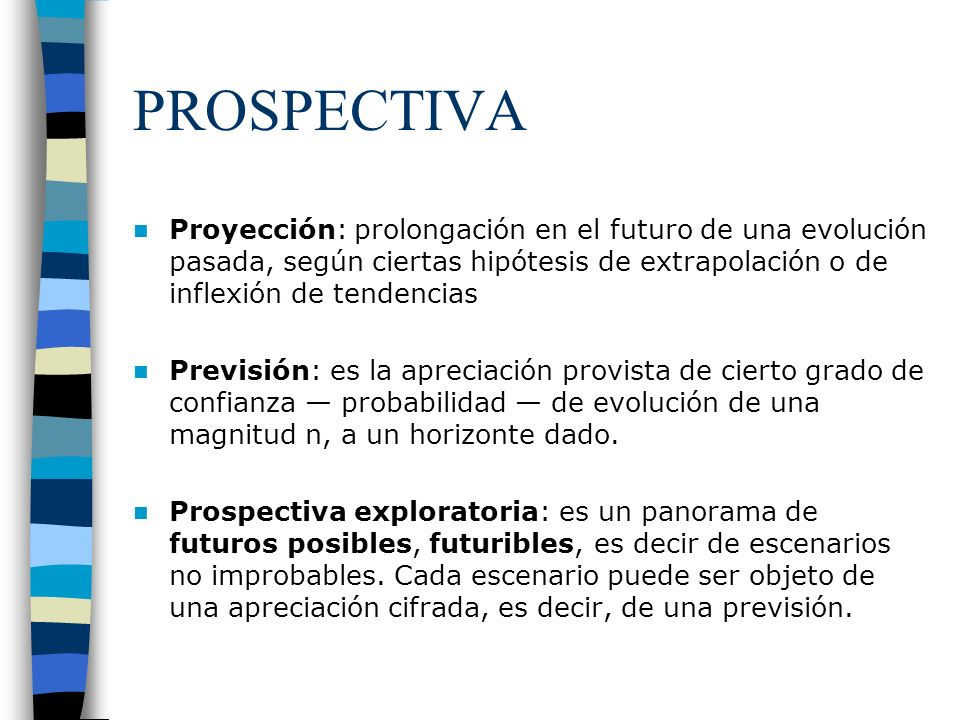 PROSPECTIVA Proyección: prolongación en el futuro de una evolución pasada, según ciertas hipótesis de extrapolación o de inflexión de tendencias Previ