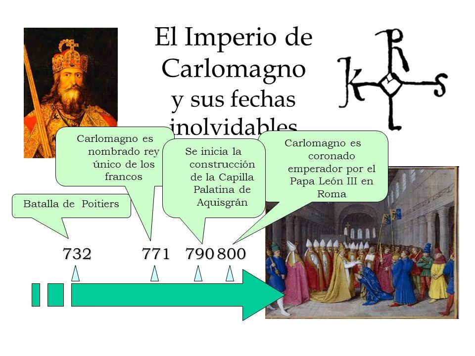 El Imperio de Carlomagno y sus fechas inolvidables 732 Batalla de Poitiers 771800 Carlomagno es nombrado rey único de los francos Se inicia la construcción de la Capilla Palatina de Aquisgrán 790814 Carlomagno es coronado emperador por el Papa León III en Roma Muerte de Carlomagno