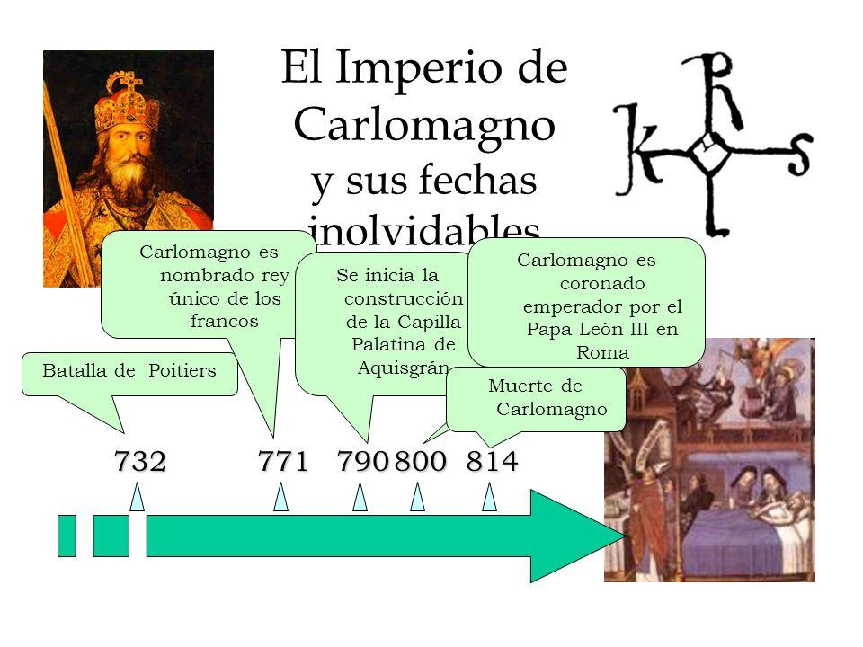 El Imperio de Carlomagno y sus fechas inolvidables 732 Batalla de Poitiers 771800 Carlomagno es nombrado rey único de los francos Se inicia la construcción de la Capilla Palatina de Aquisgrán 790814 Carlomagno es coronado emperador por el Papa León III en Roma Muerte de Carlomagno 843 Tratado de Verdún