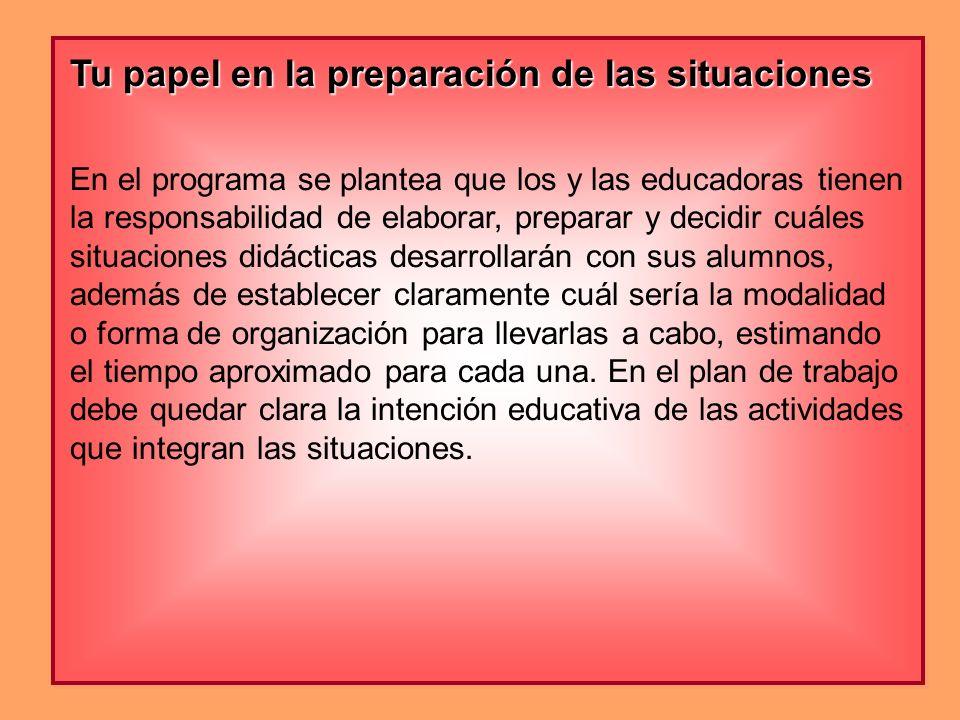 Tu papel en la preparación de las situaciones En el programa se plantea que los y las educadoras tienen la responsabilidad de elaborar, preparar y dec