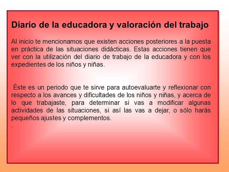 Diario de la educadora y valoración del trabajo Al inicio te mencionamos que existen acciones posteriores a la puesta en práctica de las situaciones d