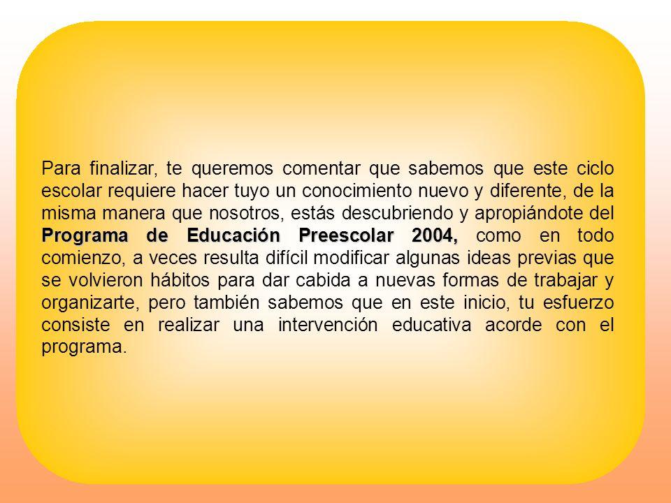 Programa de Educación Preescolar 2004, Para finalizar, te queremos comentar que sabemos que este ciclo escolar requiere hacer tuyo un conocimiento nue