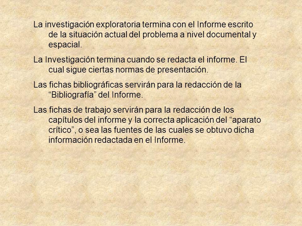 La investigación exploratoria termina con el Informe escrito de la situación actual del problema a nivel documental y espacial.