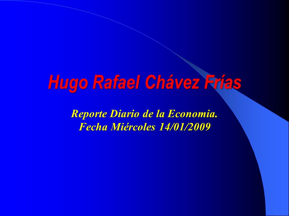 Hugo Rafael Chávez Frías Reporte Diario de la Economia. Fecha Miércoles 14/01/2009
