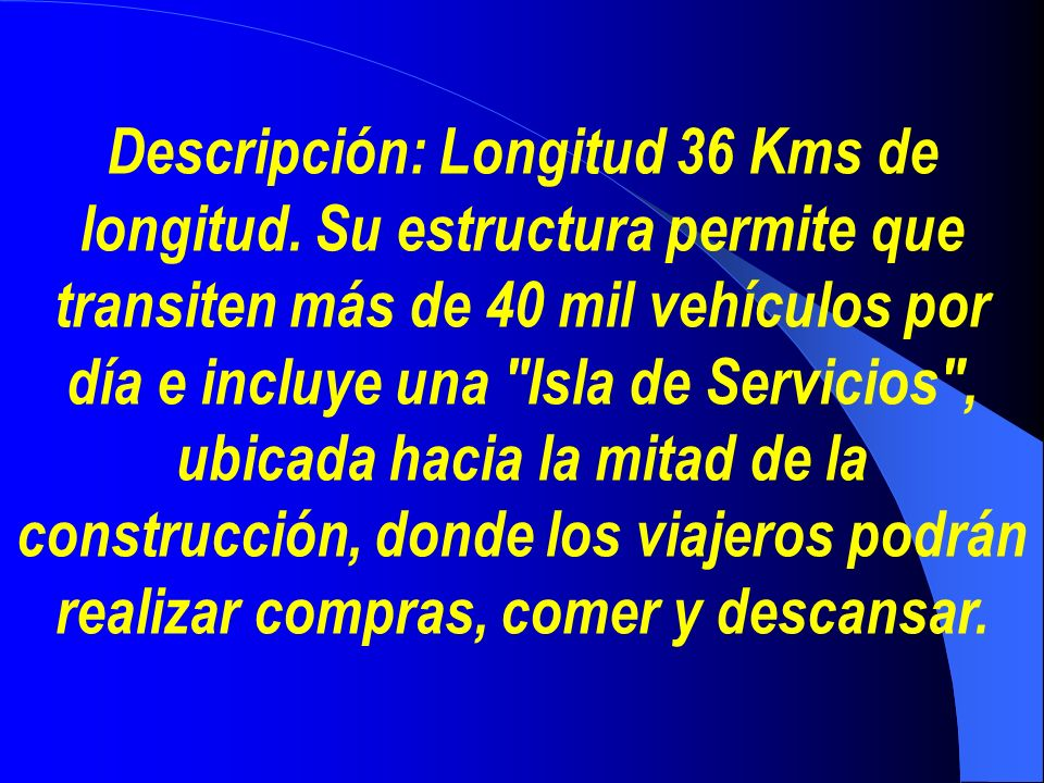 Descripción: Longitud 36 Kms de longitud. Su estructura permite que transiten más de 40 mil vehículos por día e incluye una