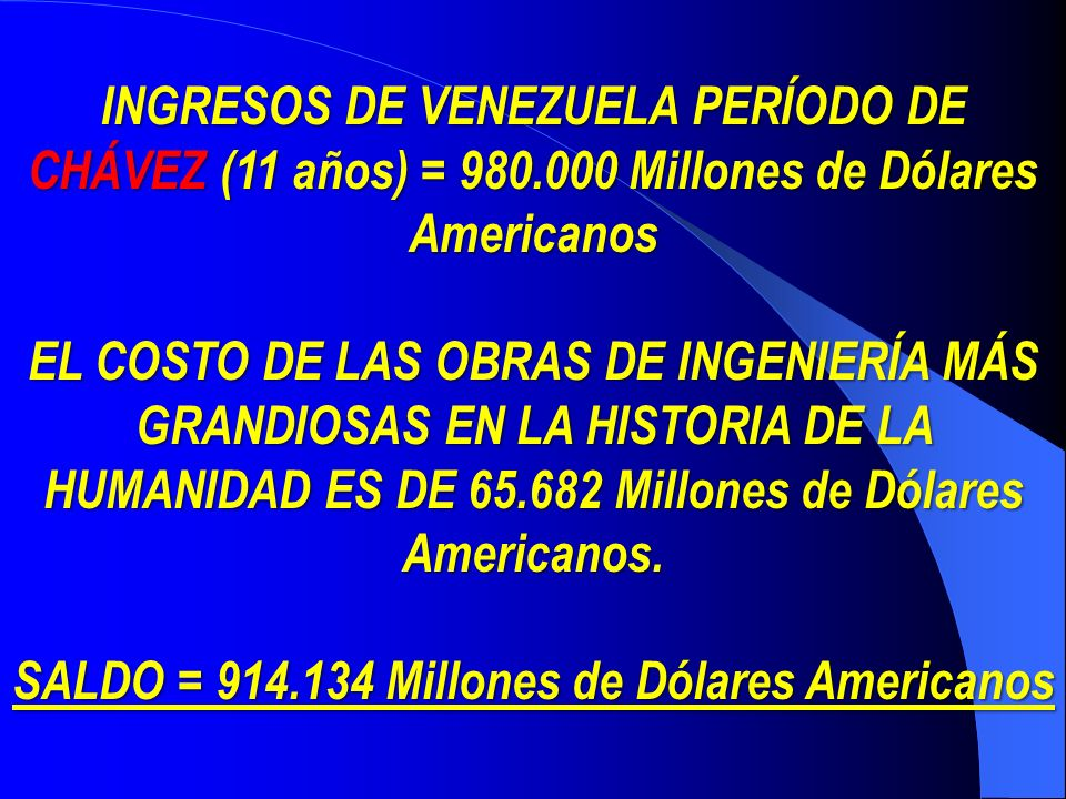 INGRESOS DE VENEZUELA PERÍODO DE CHÁVEZ CHÁVEZ (11 años) = 980.000 Millones de Dólares Americanos EL COSTO DE LAS OBRAS DE INGENIERÍA MÁS GRANDIOSAS EN LA HISTORIA DE LA HUMANIDAD ES DE 65.682 Millones de Dólares Americanos.