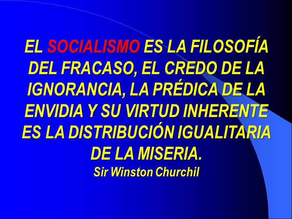 EL SOCIALISMO SOCIALISMO ES LA FILOSOFÍA DEL FRACASO, EL CREDO DE LA IGNORANCIA, LA PRÉDICA DE LA ENVIDIA Y SU VIRTUD INHERENTE ES LA DISTRIBUCIÓN IGUALITARIA DE LA MISERIA.