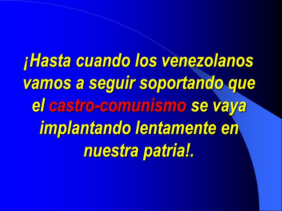¡Hasta cuando los venezolanos vamos a seguir soportando que el castro-comunismo castro-comunismo se vaya implantando lentamente en nuestra patria!.