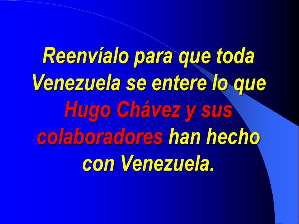 Reenvíalo para que toda Venezuela se entere lo que Hugo Chávez y sus colaboradores colaboradores han hecho con Venezuela.
