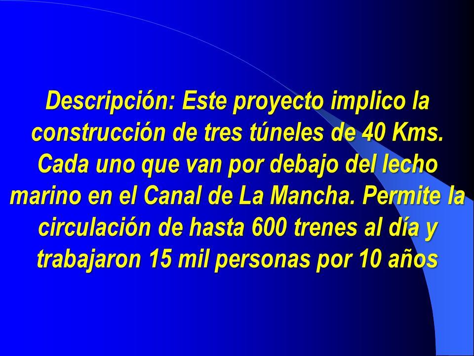 Descripción: Este proyecto implico la construcción de tres túneles de 40 Kms. Cada uno que van por debajo del lecho marino en el Canal de La Mancha. P