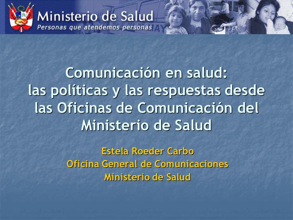 Comunicación en salud: las políticas y las respuestas desde las Oficinas de Comunicación del Ministerio de Salud Estela Roeder Carbo Oficina General de Comunicaciones Ministerio de Salud