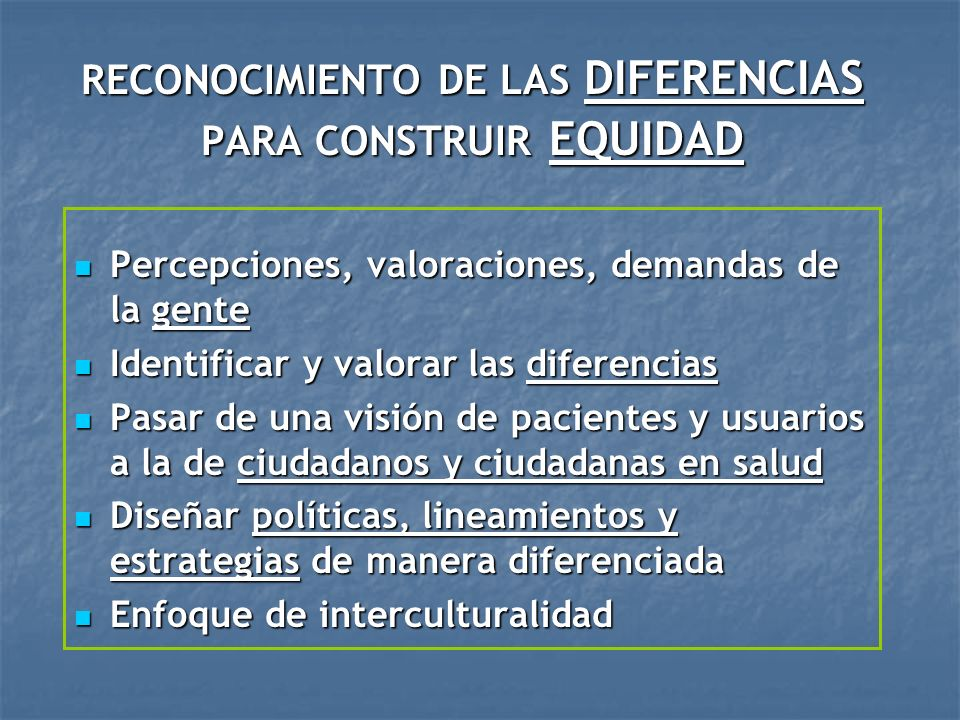 RECONOCIMIENTO DE LAS DIFERENCIAS PARA CONSTRUIR EQUIDAD Percepciones, valoraciones, demandas de la gente Percepciones, valoraciones, demandas de la g