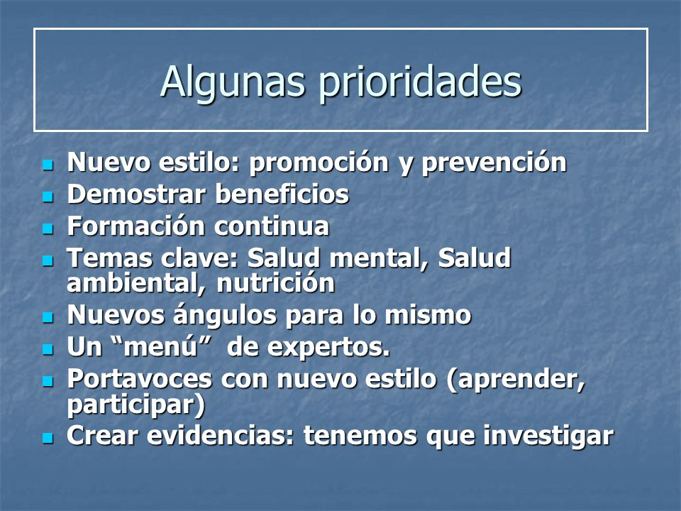 Algunas prioridades Nuevo estilo: promoción y prevención Nuevo estilo: promoción y prevención Demostrar beneficios Demostrar beneficios Formación cont