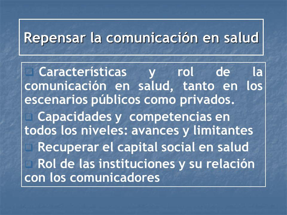 Repensar la comunicación en salud Características y rol de la comunicación en salud, tanto en los escenarios públicos como privados. Capacidades y com