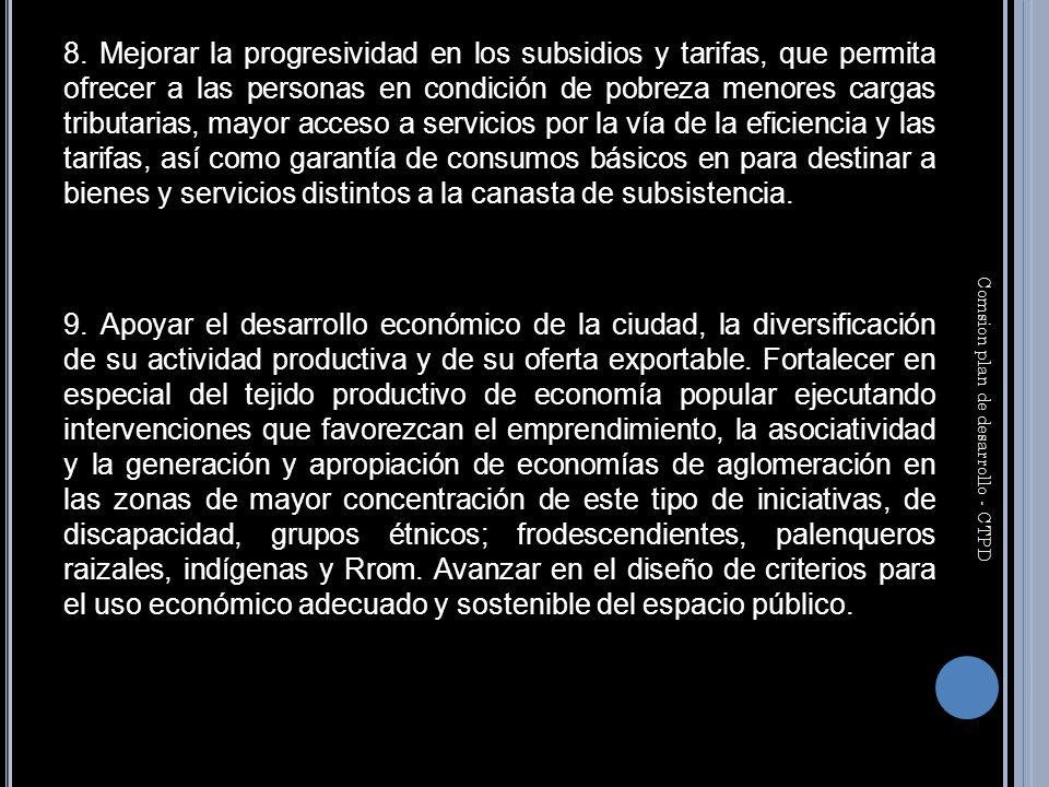 8. Mejorar la progresividad en los subsidios y tarifas, que permita ofrecer a las personas en condición de pobreza menores cargas tributarias, mayor a