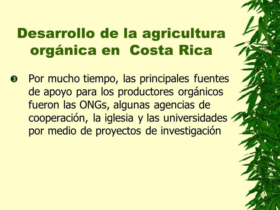 Desarrollo de la agricultura orgánica en Costa Rica Por mucho tiempo, las principales fuentes de apoyo para los productores orgánicos fueron las ONGs, algunas agencias de cooperación, la iglesia y las universidades por medio de proyectos de investigación