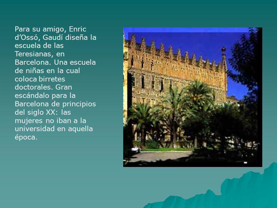 Para su amigo, Enric dOssó, Gaudí diseña la escuela de las Teresianas, en Barcelona. Una escuela de niñas en la cual coloca birretes doctorales. Gran