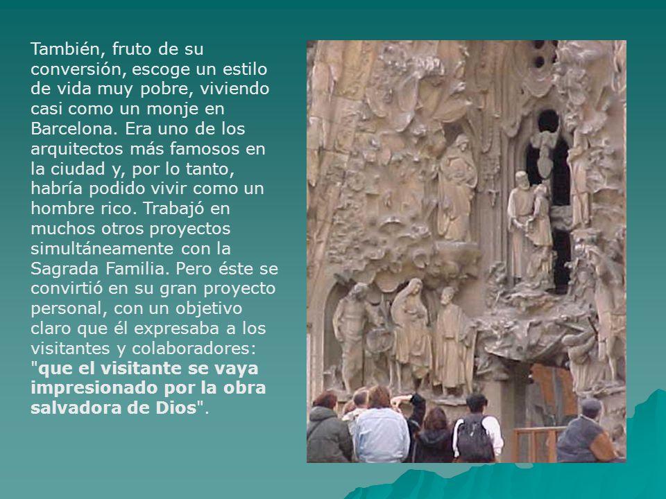 También, fruto de su conversión, escoge un estilo de vida muy pobre, viviendo casi como un monje en Barcelona. Era uno de los arquitectos más famosos