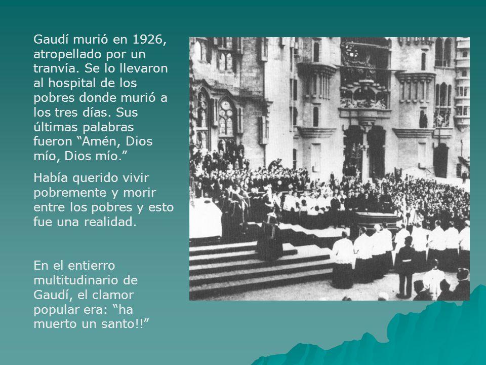 Gaudí murió en 1926, atropellado por un tranvía. Se lo llevaron al hospital de los pobres donde murió a los tres días. Sus últimas palabras fueron Amé