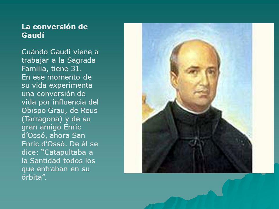La conversión de Gaudí Cuándo Gaudí viene a trabajar a la Sagrada Familia, tiene 31. En ese momento de su vida experimenta una conversión de vida por