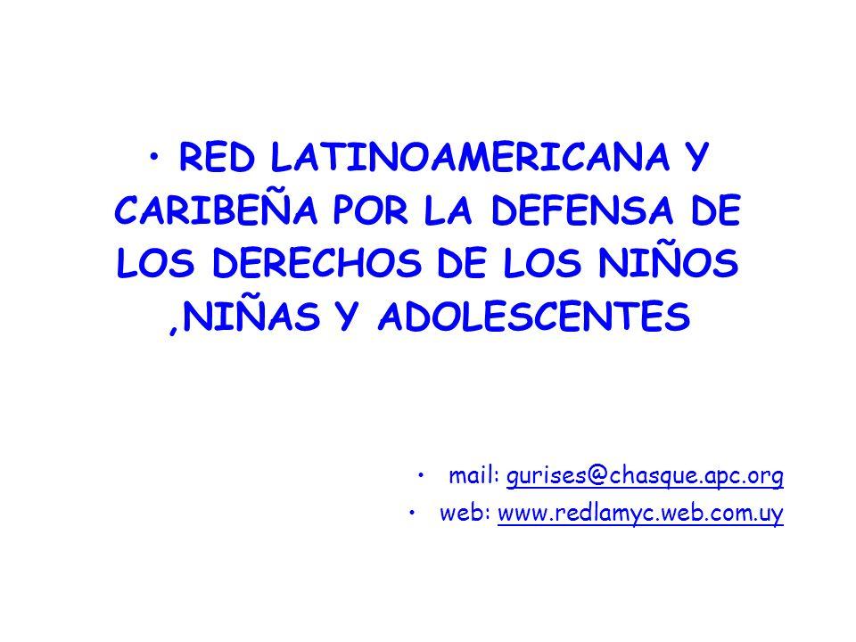 RED LATINOAMERICANA Y CARIBEÑA POR LA DEFENSA DE LOS DERECHOS DE LOS NIÑOS,NIÑAS Y ADOLESCENTES mail: gurises@chasque.apc.org web: www.redlamyc.web.com.uy