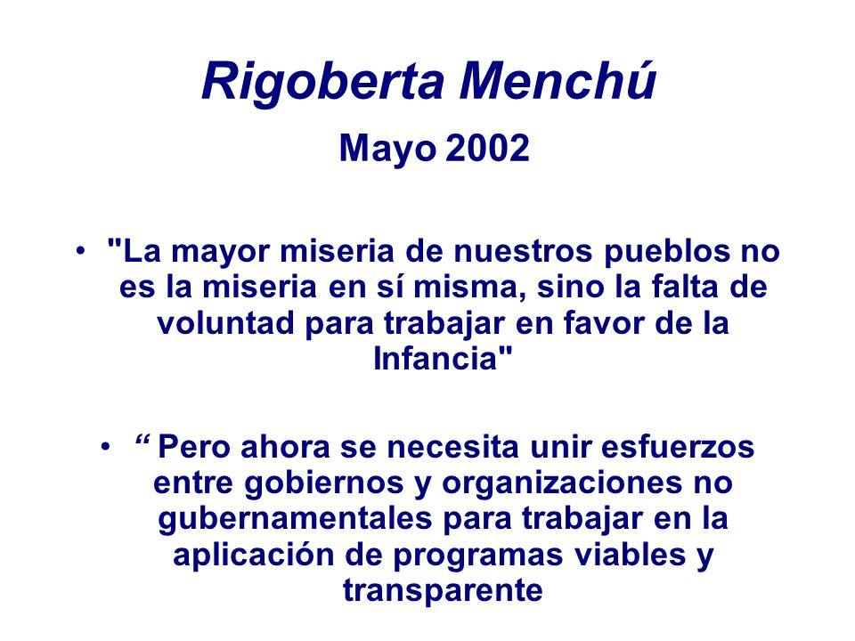 Rigoberta Menchú Mayo 2002 La mayor miseria de nuestros pueblos no es la miseria en sí misma, sino la falta de voluntad para trabajar en favor de la Infancia Pero ahora se necesita unir esfuerzos entre gobiernos y organizaciones no gubernamentales para trabajar en la aplicación de programas viables y transparente