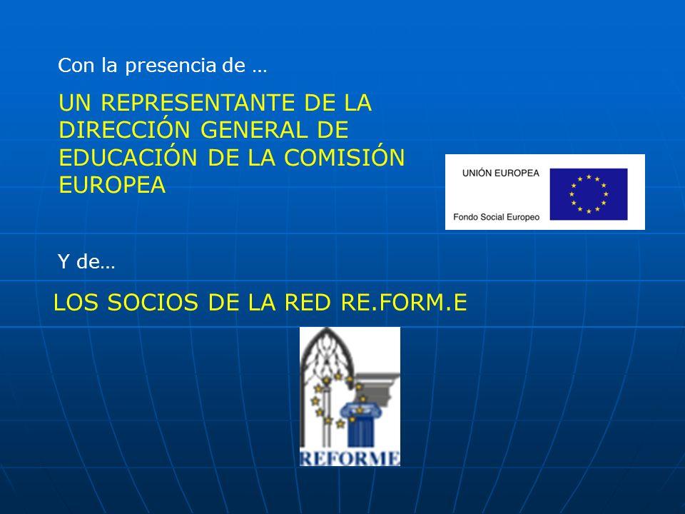 UN REPRESENTANTE DE LA DIRECCIÓN GENERAL DE EDUCACIÓN DE LA COMISIÓN EUROPEA Con la presencia de … Y de… LOS SOCIOS DE LA RED RE.FORM.E