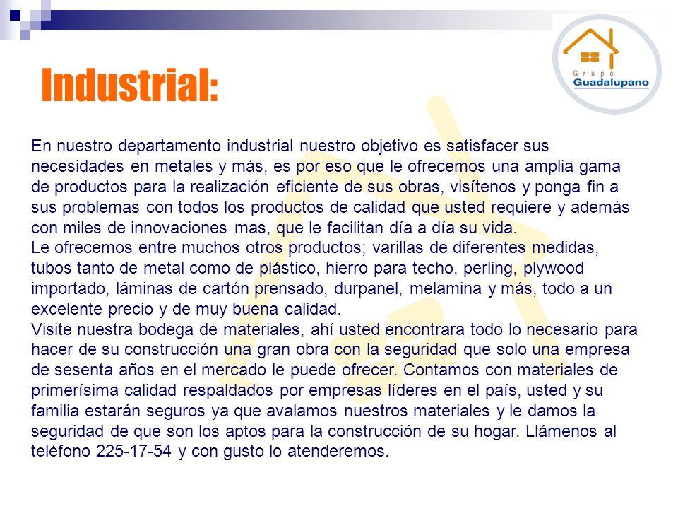 Industrial: En nuestro departamento industrial nuestro objetivo es satisfacer sus necesidades en metales y más, es por eso que le ofrecemos una amplia