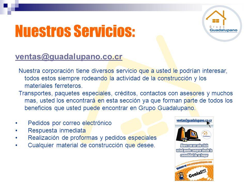 Nuestros Servicios: ventas@guadalupano.co.cr Nuestra corporación tiene diversos servicio que a usted le podrían interesar, todos estos siempre rodeand