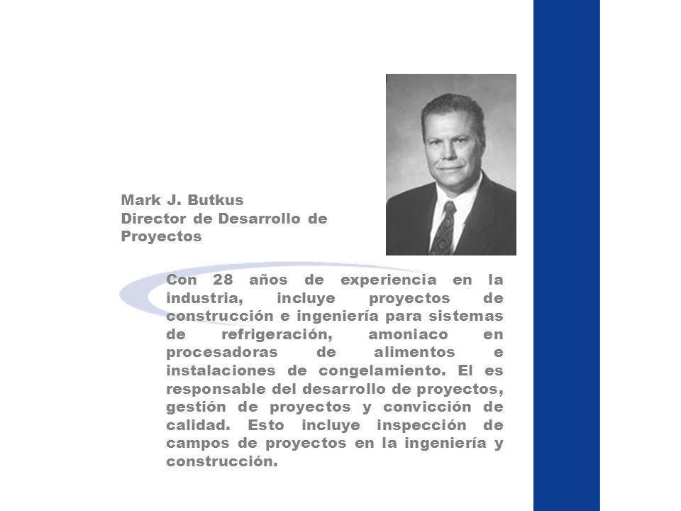 Mark J. Butkus Director de Desarrollo de Proyectos Con 28 años de experiencia en la industria, incluye proyectos de construcción e ingeniería para sis