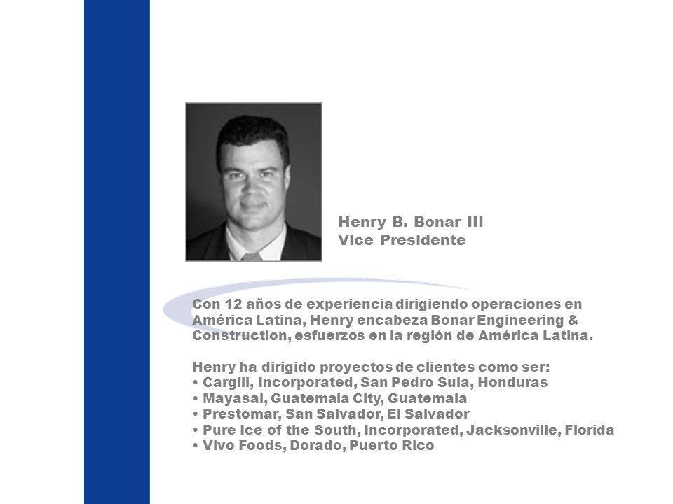 Henry B. Bonar III Vice Presidente Con 12 años de experiencia dirigiendo operaciones en América Latina, Henry encabeza Bonar Engineering & Constructio