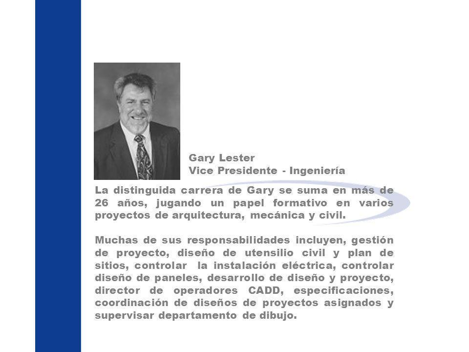 Gary Lester Vice Presidente - Ingeniería La distinguida carrera de Gary se suma en más de 26 años, jugando un papel formativo en varios proyectos de a