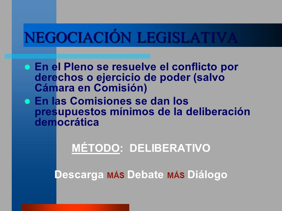 NEGOCIACIÓN LEGISLATIVA En el Pleno se resuelve el conflicto por derechos o ejercicio de poder (salvo Cámara en Comisión) En las Comisiones se dan los presupuestos mínimos de la deliberación democrática MÉTODO: DELIBERATIVO Descarga MÁS Debate MÁS Diálogo