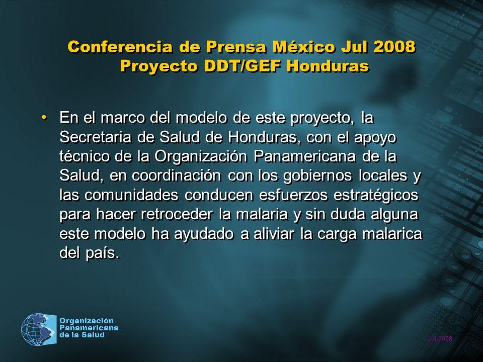 Jul 2008 Organización Panamericana de la Salud Conferencia de Prensa México Jul 2008 Proyecto DDT/GEF Honduras En el marco del modelo de este proyecto, la Secretaria de Salud de Honduras, con el apoyo técnico de la Organización Panamericana de la Salud, en coordinación con los gobiernos locales y las comunidades conducen esfuerzos estratégicos para hacer retroceder la malaria y sin duda alguna este modelo ha ayudado a aliviar la carga malarica del país.
