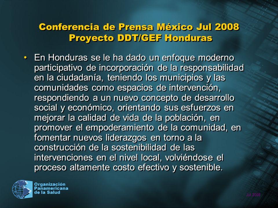Jul 2008 Organización Panamericana de la Salud Conferencia de Prensa México Jul 2008 Proyecto DDT/GEF Honduras En Honduras se le ha dado un enfoque moderno participativo de incorporación de la responsabilidad en la ciudadanía, teniendo los municipios y las comunidades como espacios de intervención, respondiendo a un nuevo concepto de desarrollo social y económico, orientando sus esfuerzos en mejorar la calidad de vida de la población, en promover el empoderamiento de la comunidad, en fomentar nuevos liderazgos en torno a la construcción de la sostenibilidad de las intervenciones en el nivel local, volviéndose el proceso altamente costo efectivo y sostenible.