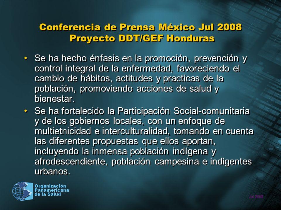 Jul 2008 Organización Panamericana de la Salud Conferencia de Prensa México Jul 2008 Proyecto DDT/GEF Honduras Se ha hecho énfasis en la promoción, prevención y control integral de la enfermedad, favoreciendo el cambio de hábitos, actitudes y practicas de la población, promoviendo acciones de salud y bienestar.