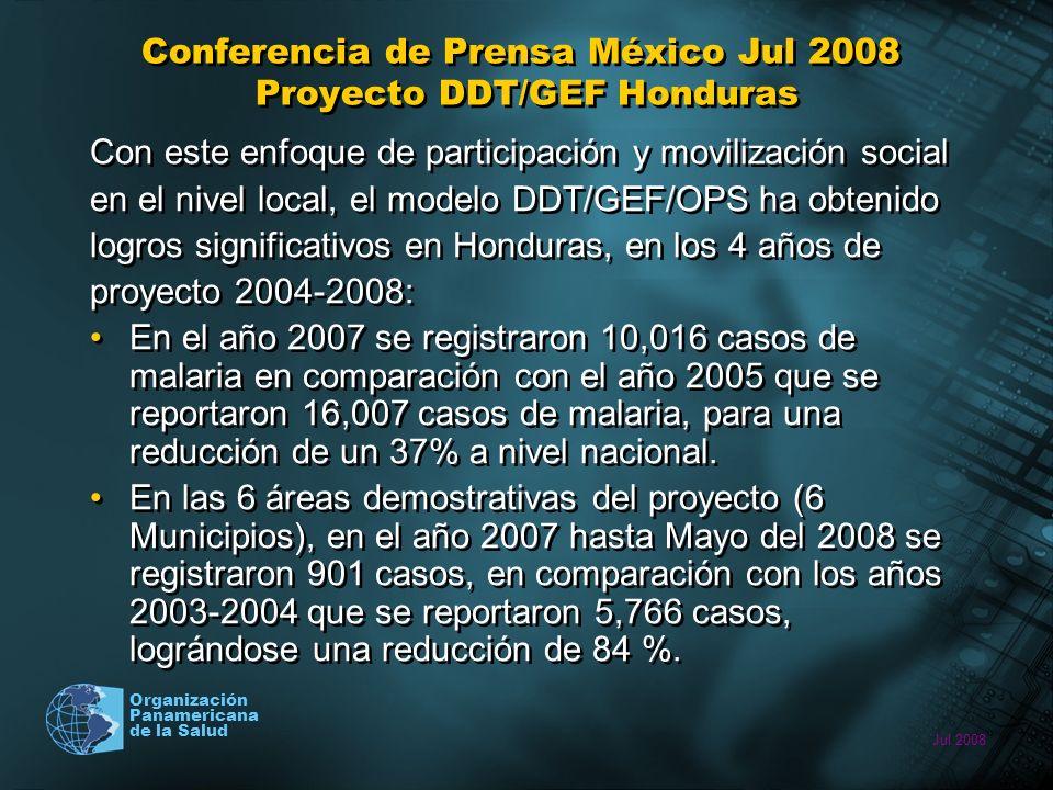 Jul 2008 Organización Panamericana de la Salud Conferencia de Prensa México Jul 2008 Proyecto DDT/GEF Honduras Con este enfoque de participación y movilización social en el nivel local, el modelo DDT/GEF/OPS ha obtenido logros significativos en Honduras, en los 4 años de proyecto 2004-2008: En el año 2007 se registraron 10,016 casos de malaria en comparación con el año 2005 que se reportaron 16,007 casos de malaria, para una reducción de un 37% a nivel nacional.