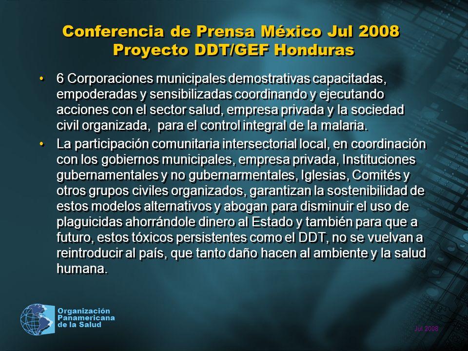 Jul 2008 Organización Panamericana de la Salud Conferencia de Prensa México Jul 2008 Proyecto DDT/GEF Honduras 6 Corporaciones municipales demostrativas capacitadas, empoderadas y sensibilizadas coordinando y ejecutando acciones con el sector salud, empresa privada y la sociedad civil organizada, para el control integral de la malaria.