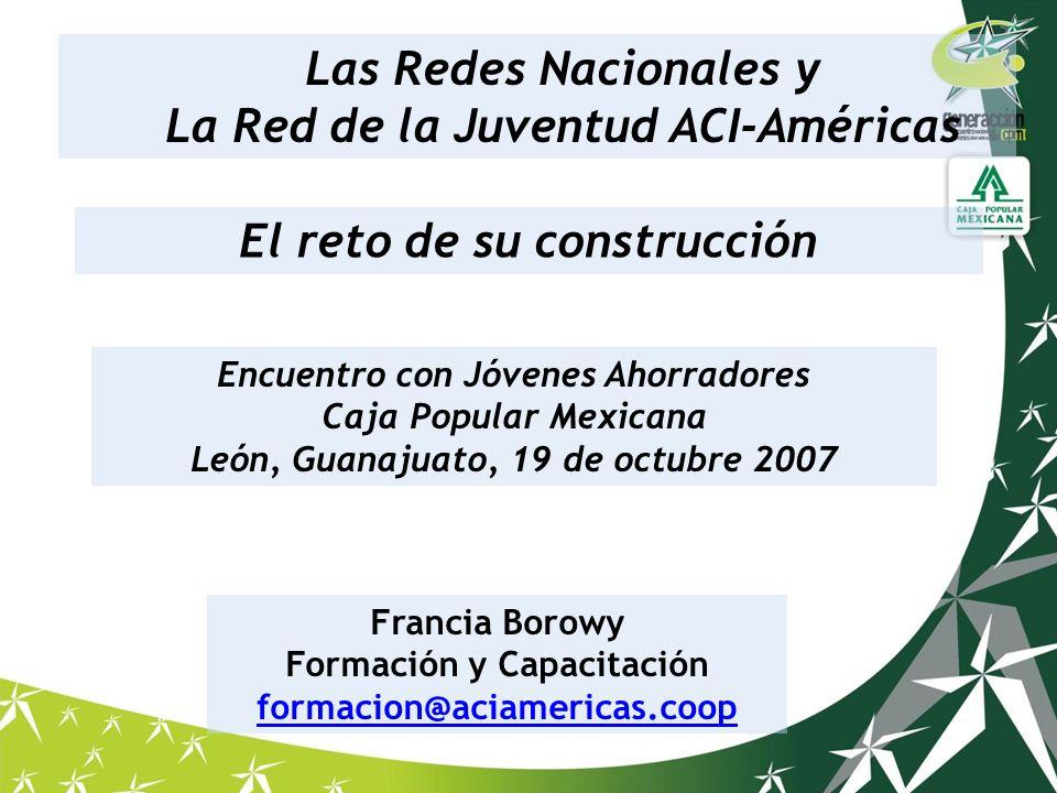 El reto de su construcción Francia Borowy Formación y Capacitación formacion@aciamericas.coop Las Redes Nacionales y La Red de la Juventud ACI-América