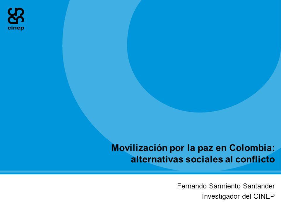 Movilización por la paz en Colombia: alternativas sociales al conflicto Fernando Sarmiento Santander Investigador del CINEP