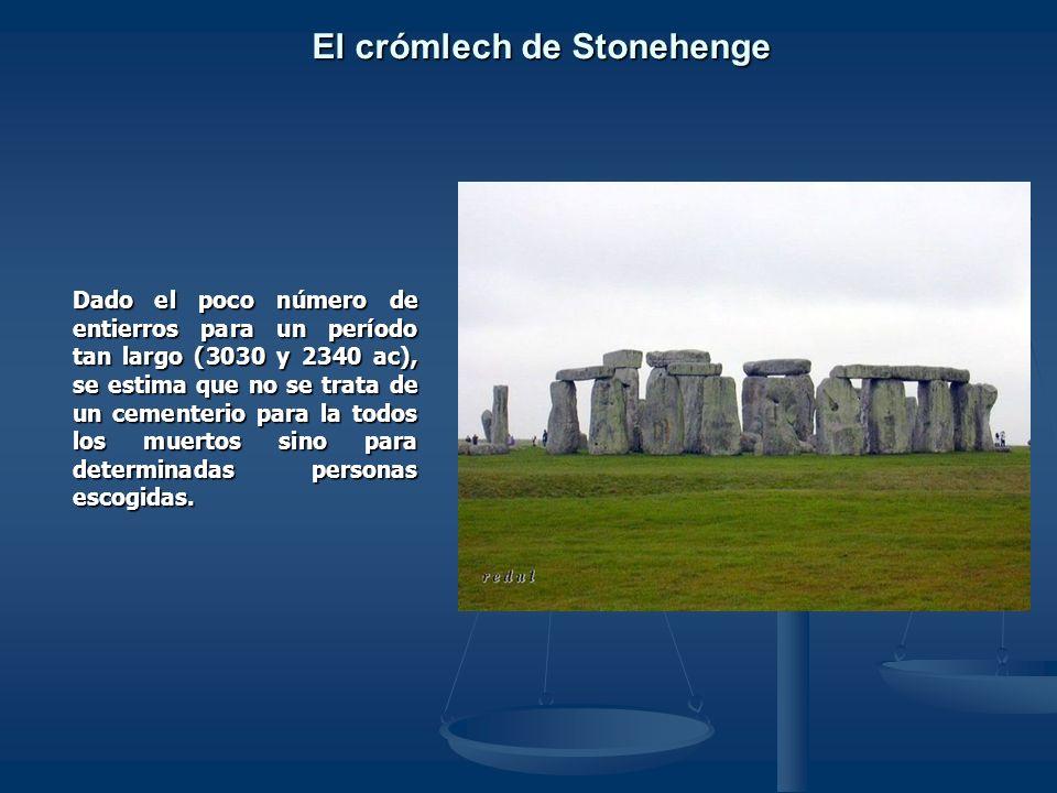 El crómlech de Stonehenge Dado el poco número de entierros para un período tan largo (3030 y 2340 ac), se estima que no se trata de un cementerio para la todos los muertos sino para determinadas personas escogidas.