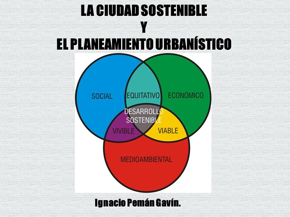 LA CIUDAD SOSTENIBLE Y EL PLANEAMIENTO URBANÍSTICO Ignacio Pemán Gavín.