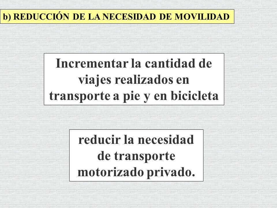 b) REDUCCIÓN DE LA NECESIDAD DE MOVILIDAD reducir la necesidad de transporte motorizado privado. Incrementar la cantidad de viajes realizados en trans
