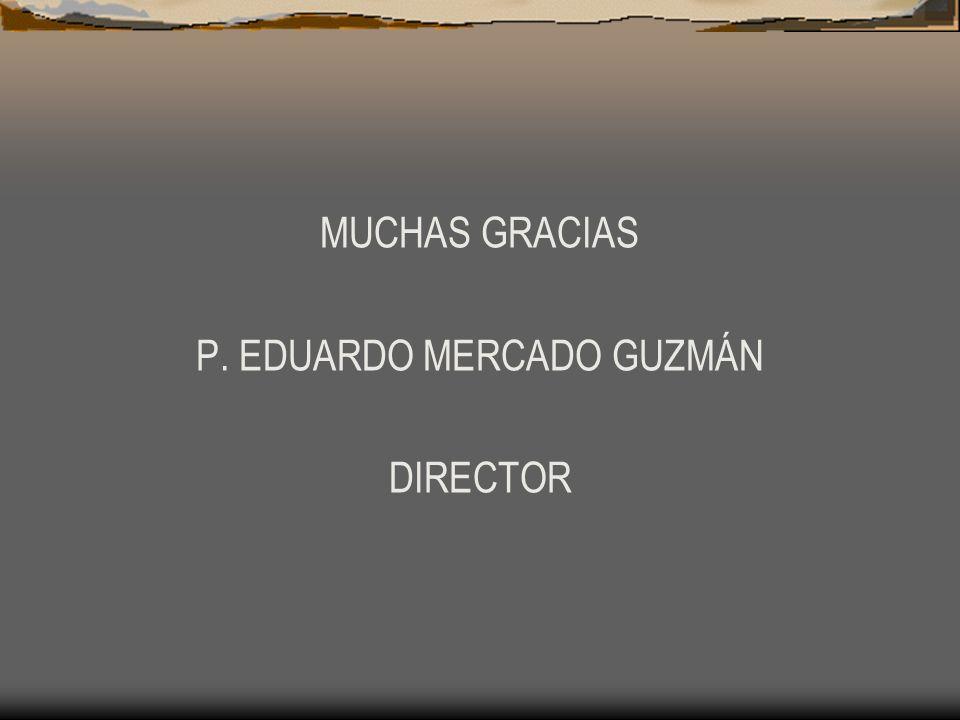MUCHAS GRACIAS P. EDUARDO MERCADO GUZMÁN DIRECTOR